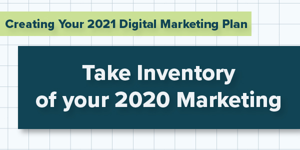 Creating Your 2021 Digital Marketing Plan; Take Inventory of your 2020 Marketing